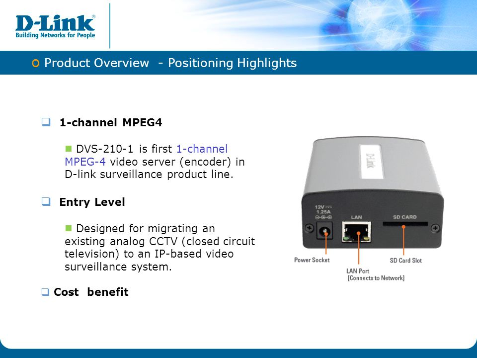 o Product Overview - Selling point Local SD slot support both SD 1.1 and SDHC 2.0 storage card Real-time MPEG-4 and Motion JPEG compression Simultaneous dual-stream support 2-way audio support 3GPP mobile surveillance Built-in Samba client for NAS Supports HTTPS streaming Privacy Mask feature Advanced Event Management functions Supports multiple access list Low power consumption
