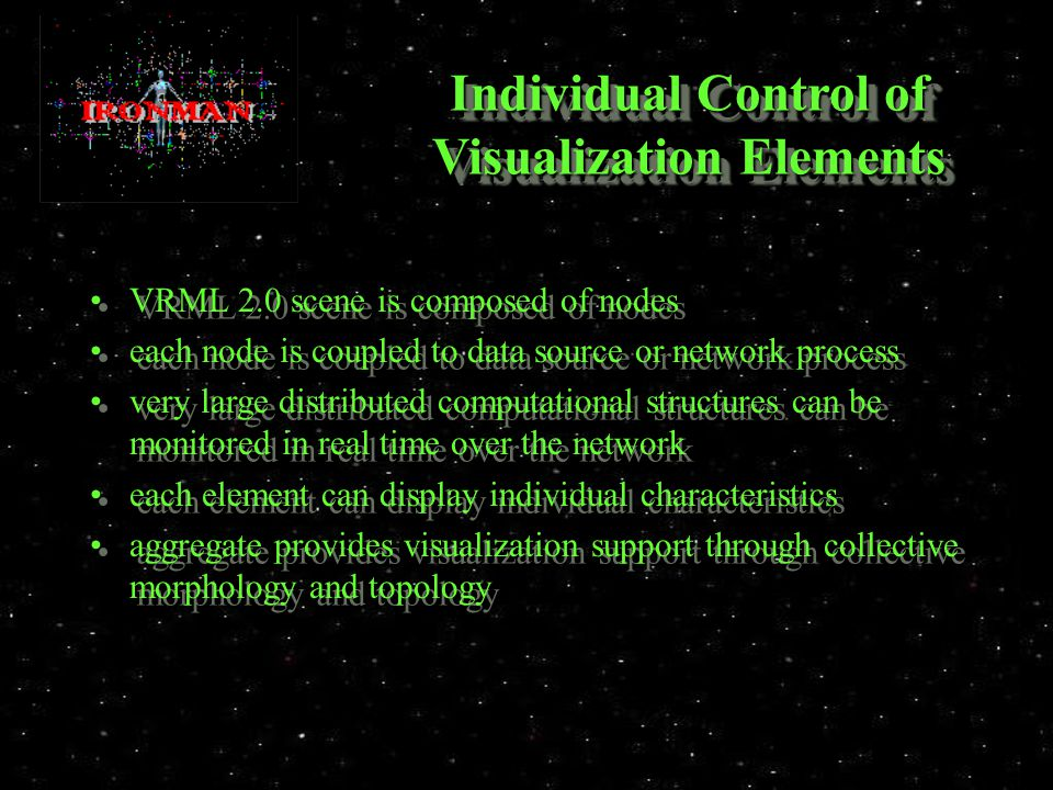 Individual Control of Visualization Elements VRML 2.0 scene is composed of nodes each node is coupled to data source or network process very large distributed computational structures can be monitored in real time over the network each element can display individual characteristics aggregate provides visualization support through collective morphology and topology VRML 2.0 scene is composed of nodes each node is coupled to data source or network process very large distributed computational structures can be monitored in real time over the network each element can display individual characteristics aggregate provides visualization support through collective morphology and topology