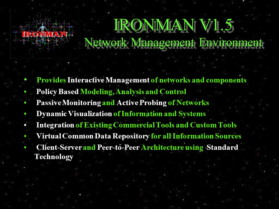 IRONMAN V1.5 Network Management Environment Provides Interactive Management of networks and components Policy Based Modeling, Analysis and Control Passive Monitoring and Active Probing of Networks Dynamic Visualization of Information and Systems Integration of Existing Commercial Tools and Custom Tools Virtual Common Data Repository for all Information Sources Client-Server and Peer-to-Peer Architecture using Standard Technology