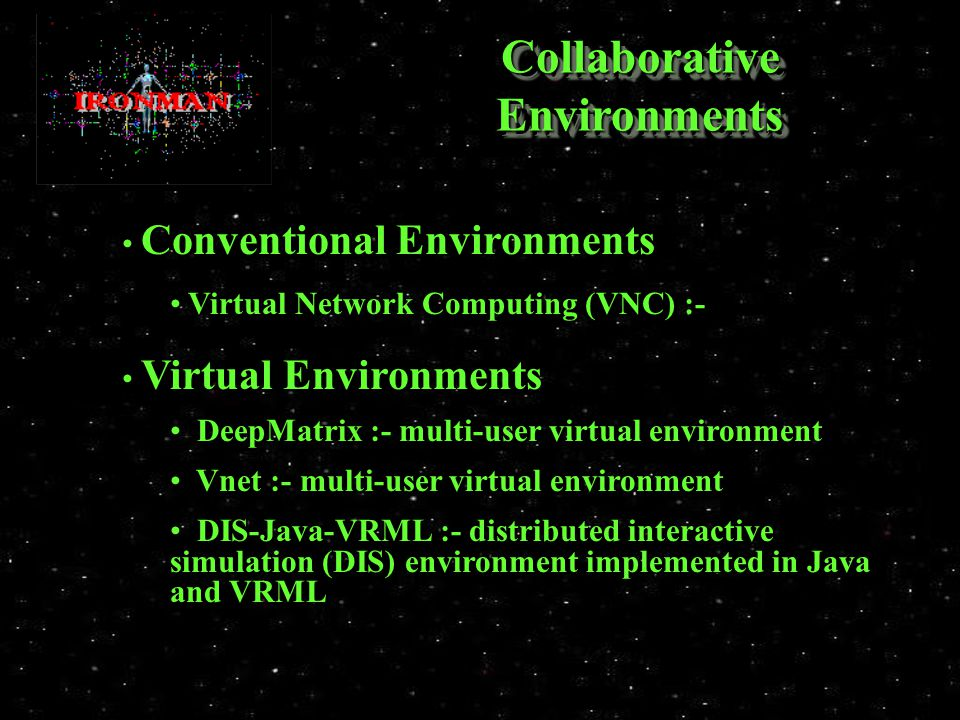 Collaborative Environments Conventional Environments Conventional Environments Virtual Network Computing (VNC) :- Virtual Network Computing (VNC) :- Virtual Environments Virtual Environments DeepMatrix :- multi-user virtual environment DeepMatrix :- multi-user virtual environment Vnet :- multi-user virtual environment Vnet :- multi-user virtual environment DIS-Java-VRML :- distributed interactive simulation (DIS) environment implemented in Java and VRML DIS-Java-VRML :- distributed interactive simulation (DIS) environment implemented in Java and VRML