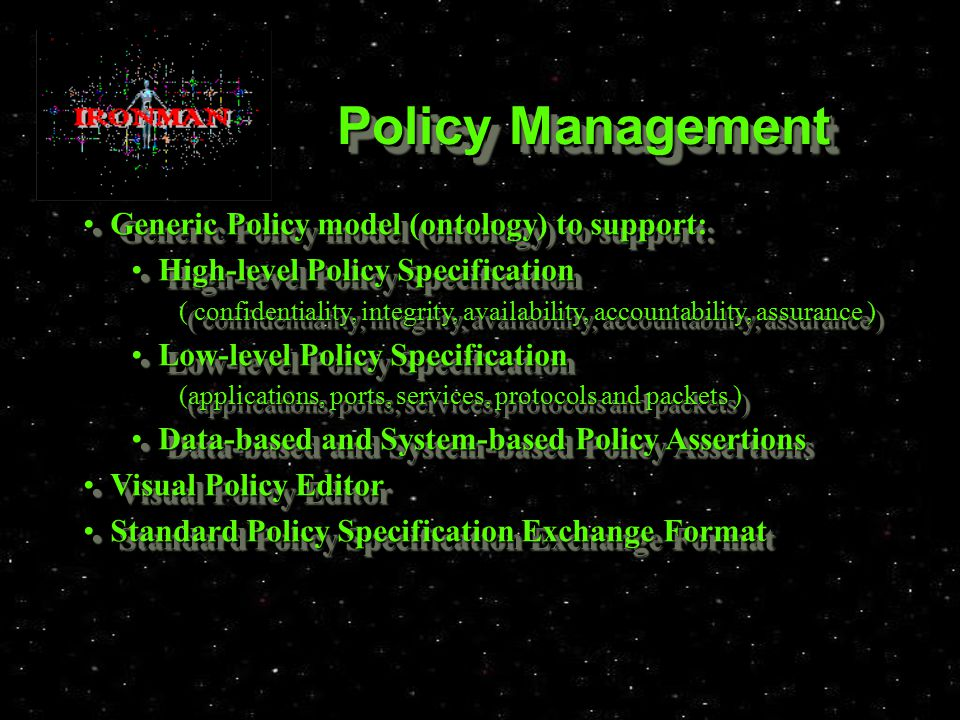 Policy Management Generic Policy model (ontology) to support: Generic Policy model (ontology) to support: High-level Policy Specification High-level Policy Specification ( confidentiality, integrity, availability, accountability, assurance ) Low-level Policy Specification Low-level Policy Specification (applications, ports, services, protocols and packets ) Data-based and System-based Policy Assertions Data-based and System-based Policy Assertions Visual Policy Editor Visual Policy Editor Standard Policy Specification Exchange Format Standard Policy Specification Exchange Format Generic Policy model (ontology) to support: Generic Policy model (ontology) to support: High-level Policy Specification High-level Policy Specification ( confidentiality, integrity, availability, accountability, assurance ) Low-level Policy Specification Low-level Policy Specification (applications, ports, services, protocols and packets ) Data-based and System-based Policy Assertions Data-based and System-based Policy Assertions Visual Policy Editor Visual Policy Editor Standard Policy Specification Exchange Format Standard Policy Specification Exchange Format
