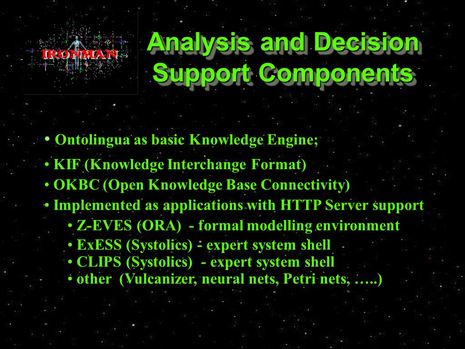 Analysis and Decision Support Components Ontolingua as basic Knowledge Engine; Ontolingua as basic Knowledge Engine; KIF (Knowledge Interchange Format) KIF (Knowledge Interchange Format) OKBC (Open Knowledge Base Connectivity) OKBC (Open Knowledge Base Connectivity) Implemented as applications with HTTP Server support Implemented as applications with HTTP Server support Z-EVES (ORA) - formal modelling environment Z-EVES (ORA) - formal modelling environment ExESS (Systolics) - expert system shell ExESS (Systolics) - expert system shell CLIPS (Systolics) - expert system shell CLIPS (Systolics) - expert system shell other (Vulcanizer, neural nets, Petri nets, …..) other (Vulcanizer, neural nets, Petri nets, …..)