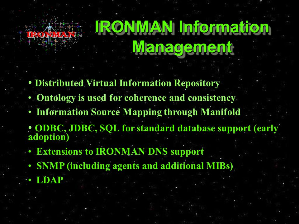 IRONMAN Information Management Distributed Virtual Information Repository Distributed Virtual Information Repository Ontology is used for coherence and consistency Ontology is used for coherence and consistency Information Source Mapping through Manifold Information Source Mapping through Manifold ODBC, JDBC, SQL for standard database support (early adoption) ODBC, JDBC, SQL for standard database support (early adoption) Extensions to IRONMAN DNS support Extensions to IRONMAN DNS support SNMP (including agents and additional MIBs) SNMP (including agents and additional MIBs) LDAP LDAP