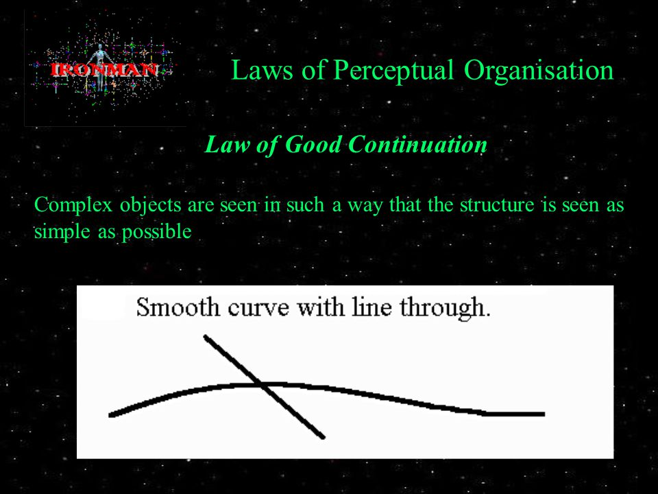 Law of Good Continuation Complex objects are seen in such a way that the structure is seen as simple as possible Laws of Perceptual Organisation