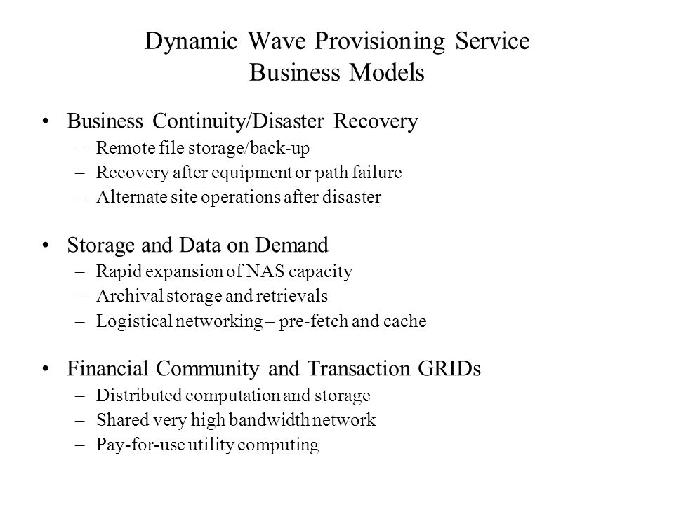 Dynamic Wave Provisioning Service Business Models Business Continuity/Disaster Recovery –Remote file storage/back-up –Recovery after equipment or path