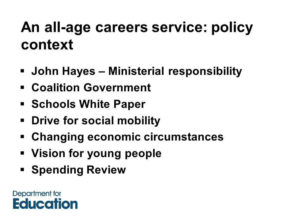 An all-age careers service: policy context  John Hayes – Ministerial responsibility  Coalition Government  Schools White Paper  Drive for social mobility  Changing economic circumstances  Vision for young people  Spending Review