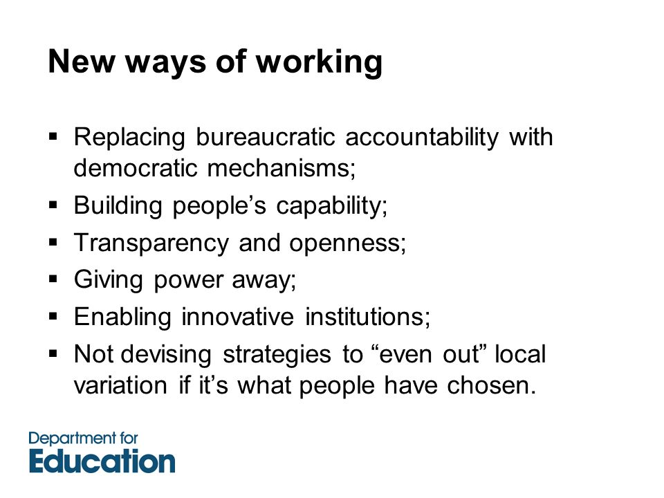 New ways of working  Replacing bureaucratic accountability with democratic mechanisms;  Building people's capability;  Transparency and openness;  Giving power away;  Enabling innovative institutions;  Not devising strategies to even out local variation if it's what people have chosen.