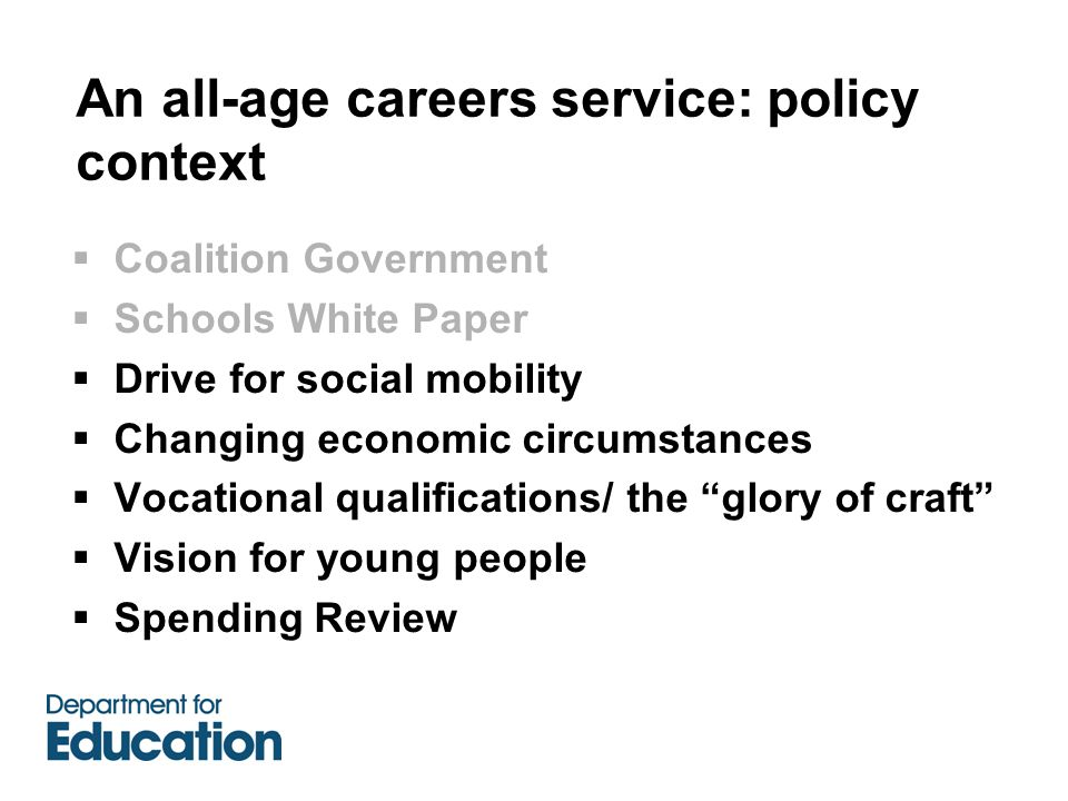 An all-age careers service: policy context  Coalition Government  Schools White Paper  Drive for social mobility  Changing economic circumstances  Vocational qualifications/ the glory of craft  Vision for young people  Spending Review