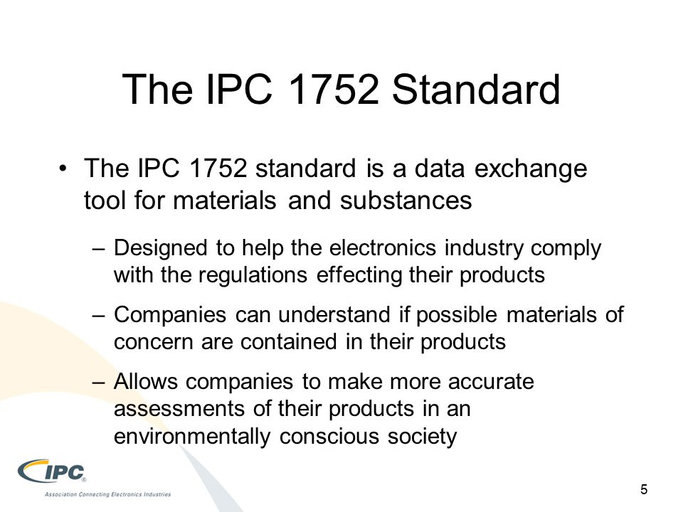 The IPC 1752 Standard 5 The IPC 1752 standard is a data exchange tool for materials and substances –Designed to help the electronics industry comply with the regulations effecting their products –Companies can understand if possible materials of concern are contained in their products –Allows companies to make more accurate assessments of their products in an environmentally conscious society