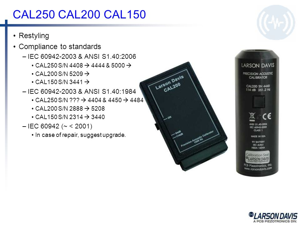 CAL250 CAL200 CAL150 Restyling Compliance to standards –IEC 60942-2003 & ANSI S1.40:2006 CAL250 S/N 4408  4444 & 5000  CAL200 S/N 5209  CAL150 S/N 3441  –IEC 60942-2003 & ANSI S1.40:1984 CAL250 S/N .