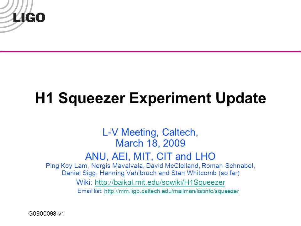 G0900098-v1 H1 Squeezer Experiment Update L-V Meeting, Caltech, March 18, 2009 ANU, AEI, MIT, CIT and LHO Ping Koy Lam, Nergis Mavalvala, David McClelland, Roman Schnabel, Daniel Sigg, Henning Vahlbruch and Stan Whitcomb (so far) Wiki: http://baikal.mit.edu/sqwiki/H1Squeezerhttp://baikal.mit.edu/sqwiki/H1Squeezer Email list: http://mm.ligo.caltech.edu/mailman/listinfo/squeezerhttp://mm.ligo.caltech.edu/mailman/listinfo/squeezer