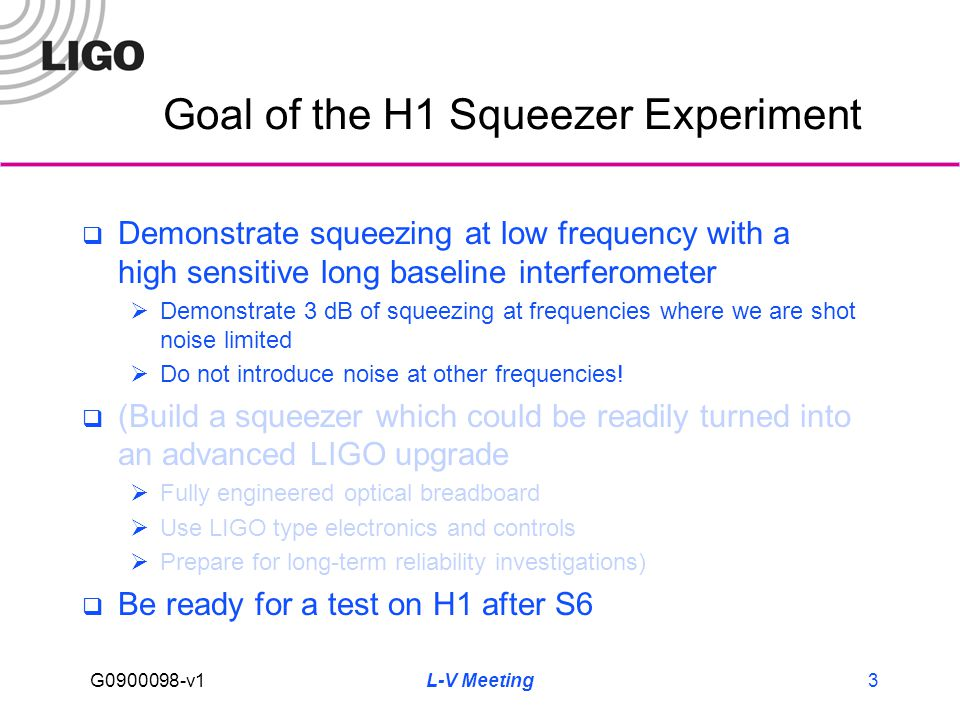 G0900098-v1 L-V Meeting3 Goal of the H1 Squeezer Experiment  Demonstrate squeezing at low frequency with a high sensitive long baseline interferometer  Demonstrate 3 dB of squeezing at frequencies where we are shot noise limited  Do not introduce noise at other frequencies.