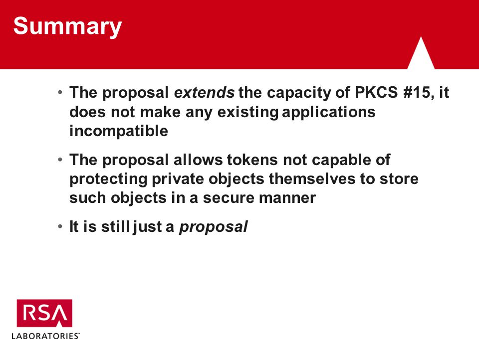 Summary The proposal extends the capacity of PKCS #15, it does not make any existing applications incompatible The proposal allows tokens not capable of protecting private objects themselves to store such objects in a secure manner It is still just a proposal