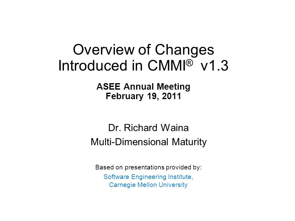 Overview of Changes Introduced in CMMI ® v1.3 ASEE Annual Meeting February 19, 2011 Dr.