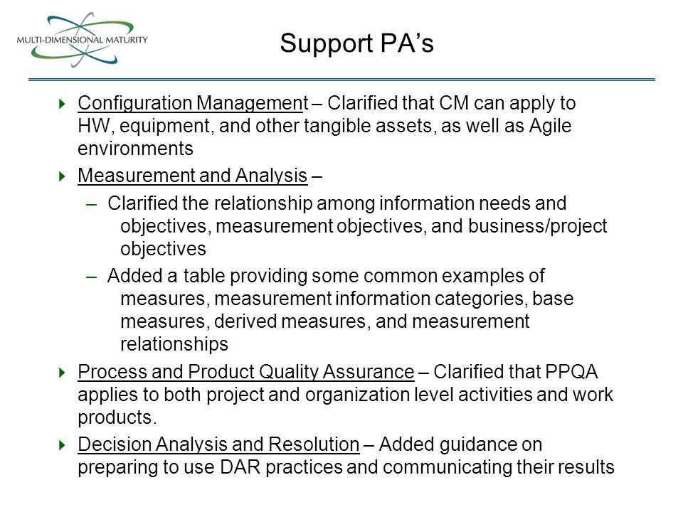 Support PA's  Configuration Management – Clarified that CM can apply to HW, equipment, and other tangible assets, as well as Agile environments  Measurement and Analysis – –Clarified the relationship among information needs and objectives, measurement objectives, and business/project objectives –Added a table providing some common examples of measures, measurement information categories, base measures, derived measures, and measurement relationships  Process and Product Quality Assurance – Clarified that PPQA applies to both project and organization level activities and work products.