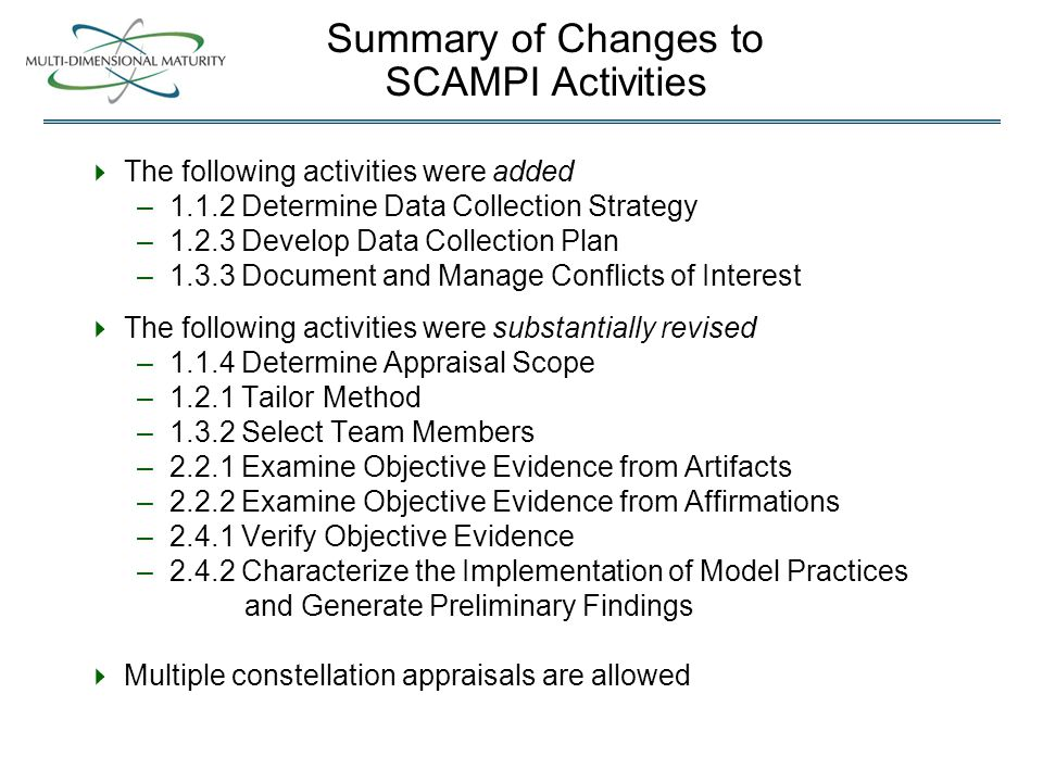 Summary of Changes to SCAMPI Activities  The following activities were added –1.1.2 Determine Data Collection Strategy –1.2.3 Develop Data Collection Plan –1.3.3 Document and Manage Conflicts of Interest  The following activities were substantially revised –1.1.4 Determine Appraisal Scope –1.2.1 Tailor Method –1.3.2 Select Team Members –2.2.1 Examine Objective Evidence from Artifacts –2.2.2 Examine Objective Evidence from Affirmations –2.4.1 Verify Objective Evidence –2.4.2 Characterize the Implementation of Model Practices and Generate Preliminary Findings  Multiple constellation appraisals are allowed
