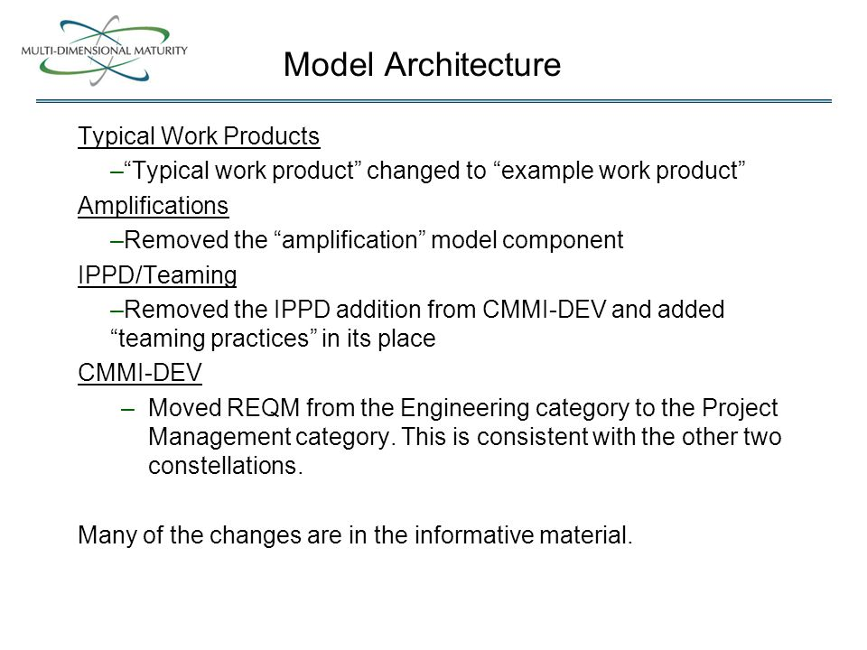 Typical Work Products – Typical work product changed to example work product Amplifications –Removed the amplification model component IPPD/Teaming –Removed the IPPD addition from CMMI-DEV and added teaming practices in its place CMMI-DEV –Moved REQM from the Engineering category to the Project Management category.