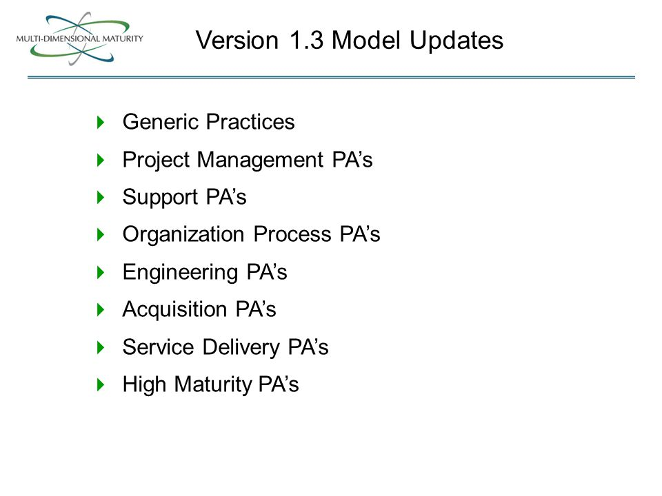  Generic Practices  Project Management PA's  Support PA's  Organization Process PA's  Engineering PA's  Acquisition PA's  Service Delivery PA's  High Maturity PA's Version 1.3 Model Updates