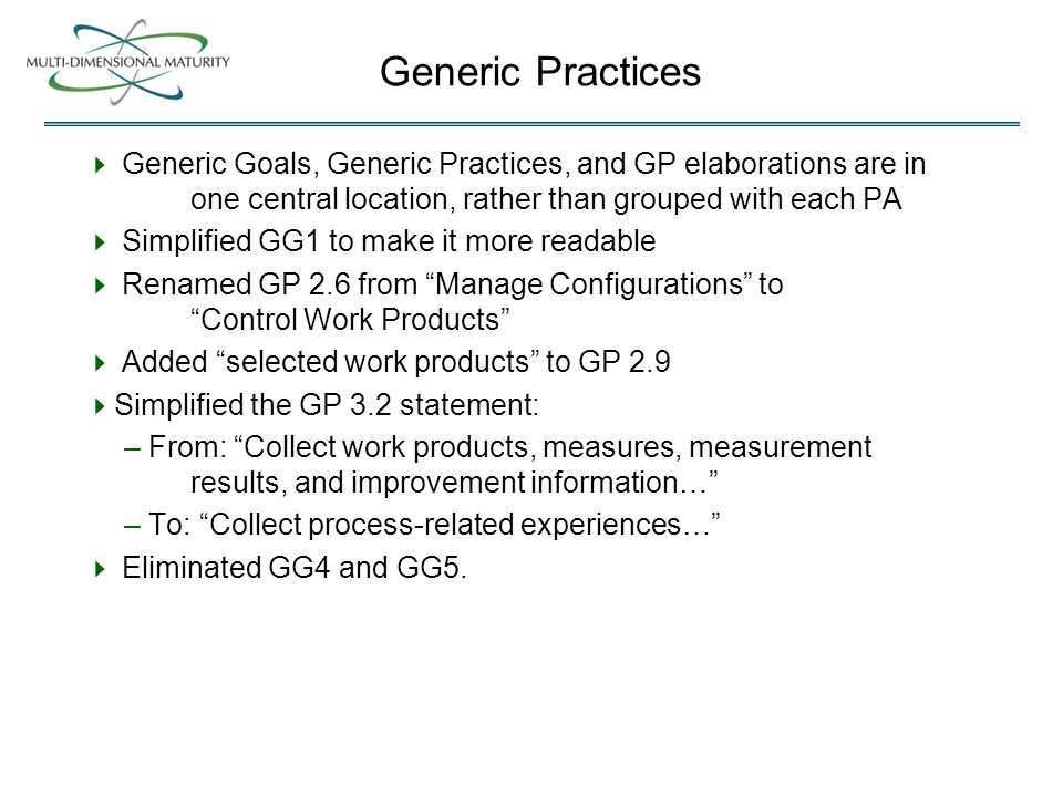Generic Practices  Generic Goals, Generic Practices, and GP elaborations are in one central location, rather than grouped with each PA  Simplified GG1 to make it more readable  Renamed GP 2.6 from Manage Configurations to Control Work Products  Added selected work products to GP 2.9  Simplified the GP 3.2 statement: – From: Collect work products, measures, measurement results, and improvement information… – To: Collect process-related experiences…  Eliminated GG4 and GG5.