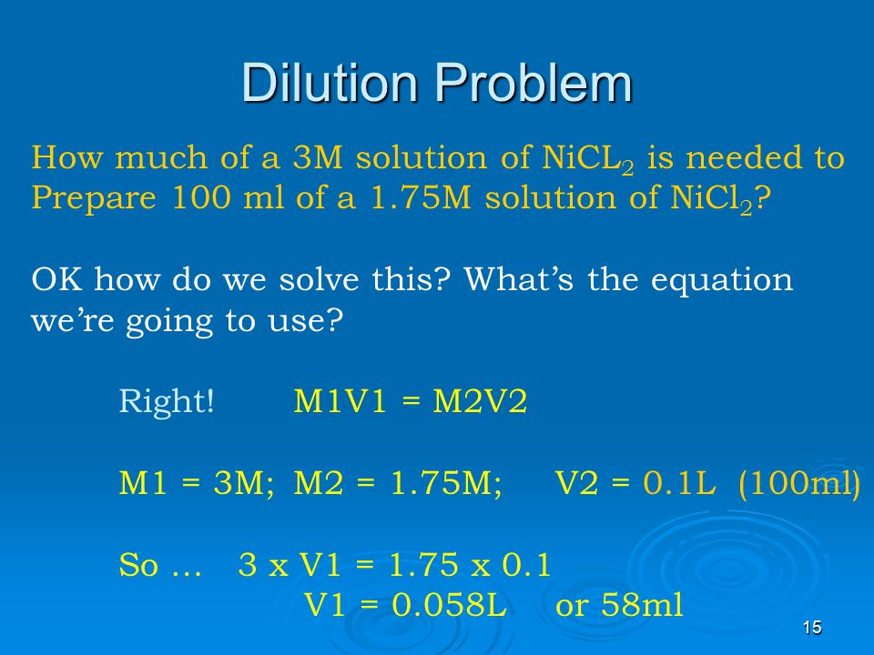 14 Molarity by dilution So… M1 x V1 = M2 x V2 If we know three values we can calculate the 4 th.