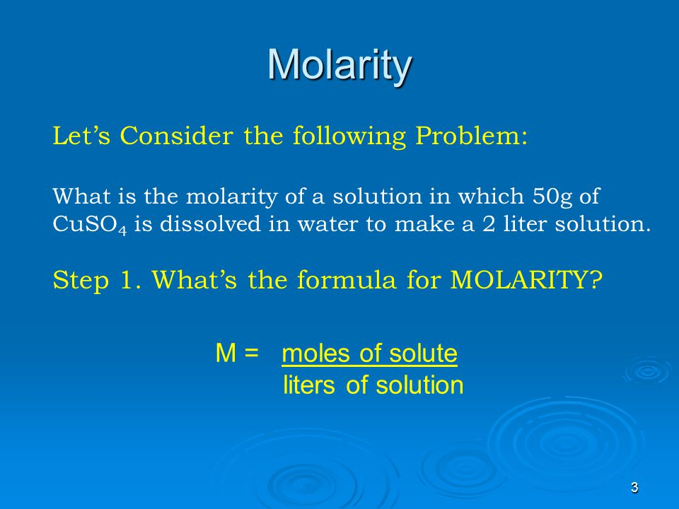 2 Molarity Let's start our discussion of solution concentration Measurement with Molarity: the most common solution concentration measurement is defined as follows: M = moles of solute LITERS of solution LITERS of solution Which means Molarity = # of moles per liter of solution MOLARITY Capital M