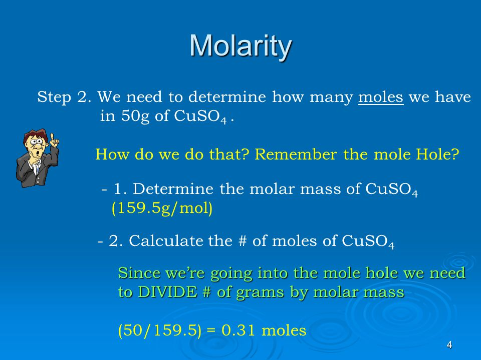 3 Molarity Let's Consider the following Problem: What is the molarity of a solution in which 50g of CuSO 4 is dissolved in water to make a 2 liter solution.