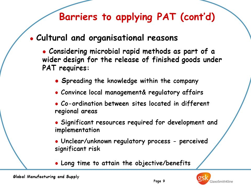 Page 9 Global Manufacturing and Supply Barriers to applying PAT (cont'd) Cultural and organisational reasons Considering microbial rapid methods as pa