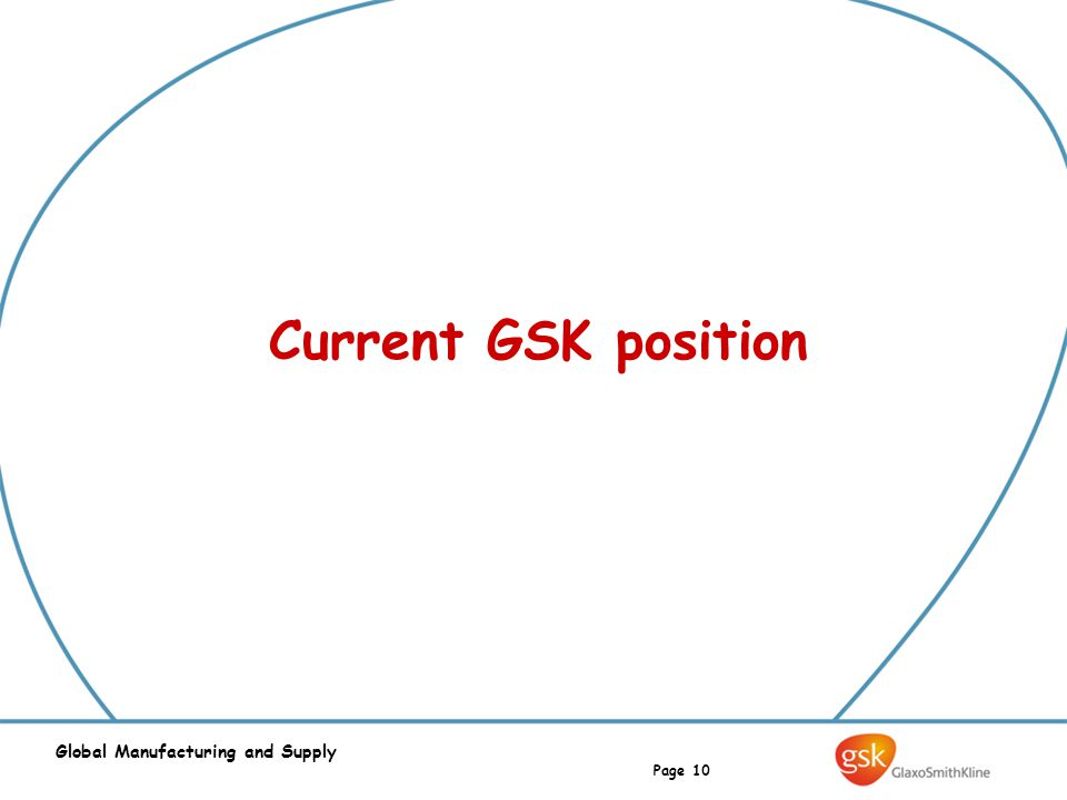Page 10 Global Manufacturing and Supply Current GSK position