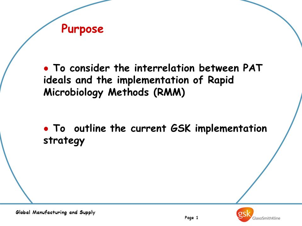 Page 1 Global Manufacturing and Supply Purpose To consider the interrelation between PAT ideals and the implementation of Rapid Microbiology Methods (RMM) To outline the current GSK implementation strategy
