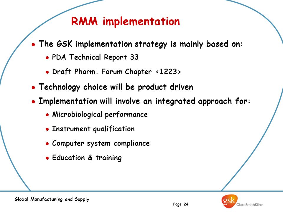Page 24 Global Manufacturing and Supply RMM implementation The GSK implementation strategy is mainly based on: PDA Technical Report 33 Draft Pharm. Fo