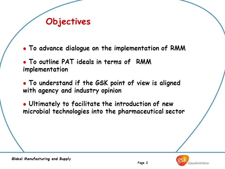 Page 2 Global Manufacturing and Supply Objectives To advance dialogue on the implementation of RMM To outline PAT ideals in terms of RMM implementation To understand if the GSK point of view is aligned with agency and industry opinion Ultimately to facilitate the introduction of new microbial technologies into the pharmaceutical sector