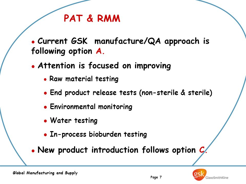 Page 7 Global Manufacturing and Supply PAT & RMM Current GSK manufacture/QA approach is following option A. Attention is focused on improving Raw mate