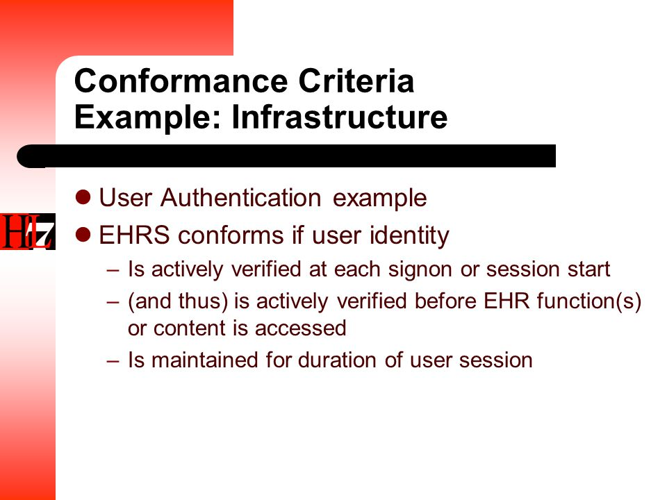 Conformance Criteria Example: Infrastructure User Authentication example EHRS conforms if user identity –Is actively verified at each signon or session start –(and thus) is actively verified before EHR function(s) or content is accessed –Is maintained for duration of user session