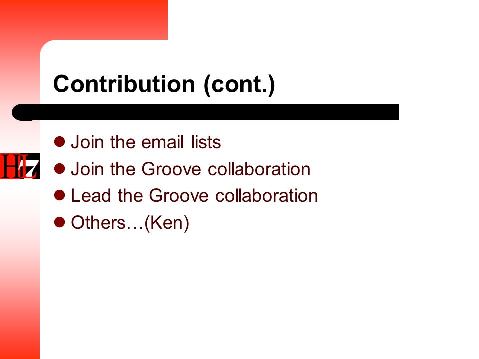 Contribution (cont.) Join the email lists Join the Groove collaboration Lead the Groove collaboration Others…(Ken)