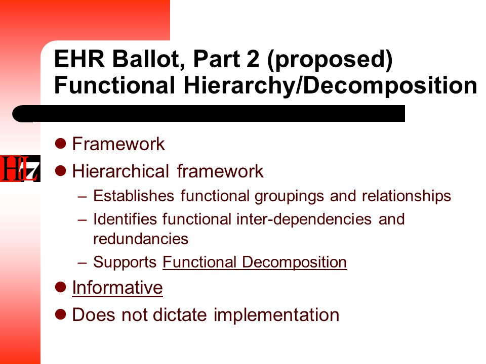 EHR Ballot, Part 2 (proposed) Functional Hierarchy/Decomposition Framework Hierarchical framework –Establishes functional groupings and relationships –Identifies functional inter-dependencies and redundancies –Supports Functional Decomposition Informative Does not dictate implementation