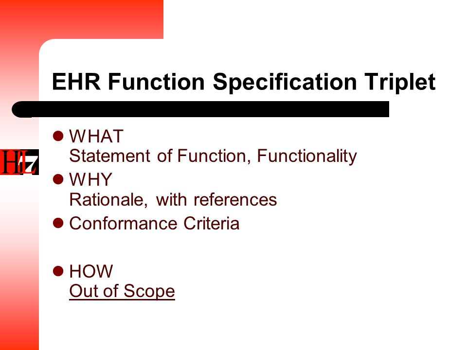 EHR Function Specification Triplet WHAT Statement of Function, Functionality WHY Rationale, with references Conformance Criteria HOW Out of Scope
