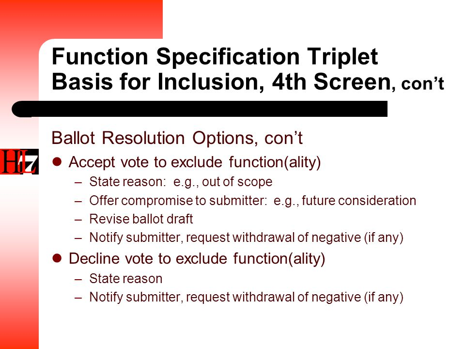 Function Specification Triplet Basis for Inclusion, 4th Screen, con't Ballot Resolution Options, con't Accept vote to exclude function(ality) –State reason: e.g., out of scope –Offer compromise to submitter: e.g., future consideration –Revise ballot draft –Notify submitter, request withdrawal of negative (if any) Decline vote to exclude function(ality) –State reason –Notify submitter, request withdrawal of negative (if any)