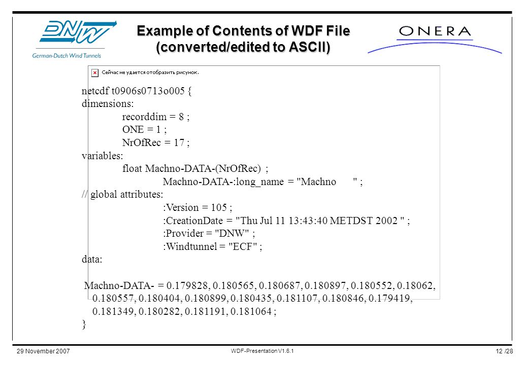 /2829 November 2007 WDF-Presentation V1.6.1 12 Example of Contents of WDF File (converted/edited to ASCII) netcdf t0906s0713o005 { dimensions: recorddim = 8 ; ONE = 1 ; NrOfRec = 17 ; variables: float Machno-DATA-(NrOfRec) ; Machno-DATA-:long_name = Machno ; // global attributes: :Version = 105 ; :CreationDate = Thu Jul 11 13:43:40 METDST 2002 ; :Provider = DNW ; :Windtunnel = ECF ; data: Machno-DATA- = 0.179828, 0.180565, 0.180687, 0.180897, 0.180552, 0.18062, 0.180557, 0.180404, 0.180899, 0.180435, 0.181107, 0.180846, 0.179419, 0.181349, 0.180282, 0.181191, 0.181064 ; }