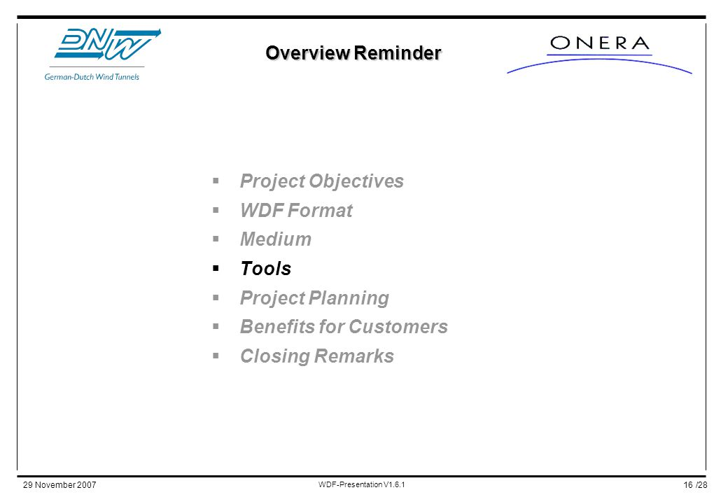 /2829 November 2007 WDF-Presentation V1.6.1 16  Project Objectives  WDF Format  Medium  Tools  Project Planning  Benefits for Customers  Closing Remarks Overview Reminder