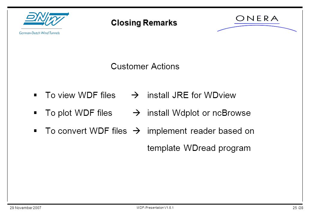 /2829 November 2007 WDF-Presentation V1.6.1 25 Customer Actions  To view WDF files  install JRE for WDview  To plot WDF files  install Wdplot or ncBrowse  To convert WDF files  implement reader based on template WDread program Closing Remarks