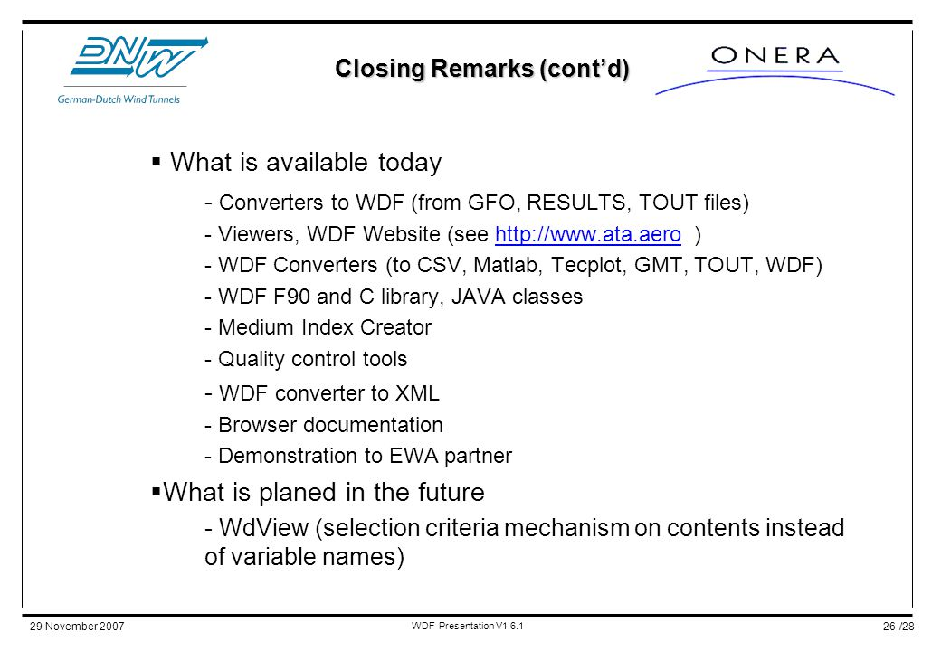 /2829 November 2007 WDF-Presentation V1.6.1 26 Closing Remarks (cont'd)  What is available today - Converters to WDF (from GFO, RESULTS, TOUT files) - Viewers, WDF Website (see http://www.ata.aero )http://www.ata.aero - WDF Converters (to CSV, Matlab, Tecplot, GMT, TOUT, WDF) - WDF F90 and C library, JAVA classes - Medium Index Creator - Quality control tools - WDF converter to XML - Browser documentation - Demonstration to EWA partner  What is planed in the future - WdView (selection criteria mechanism on contents instead of variable names)