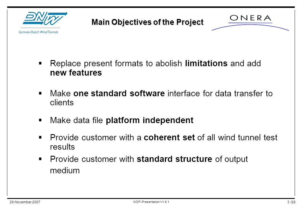 /2829 November 2007 WDF-Presentation V1.6.1 3  Replace present formats to abolish limitations and add new features  Make one standard software interface for data transfer to clients  Make data file platform independent  Provide customer with a coherent set of all wind tunnel test results  Provide customer with standard structure of output medium Main Objectives of the Project