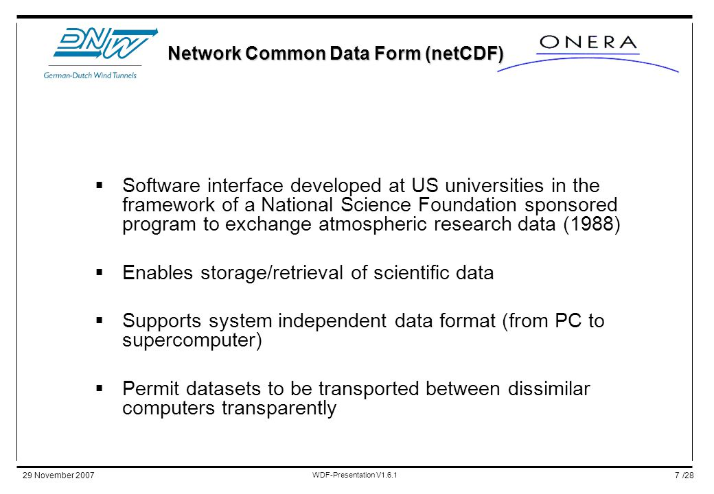 /2829 November 2007 WDF-Presentation V1.6.1 7  Software interface developed at US universities in the framework of a National Science Foundation sponsored program to exchange atmospheric research data (1988)  Enables storage/retrieval of scientific data  Supports system independent data format (from PC to supercomputer)  Permit datasets to be transported between dissimilar computers transparently Network Common Data Form (netCDF)