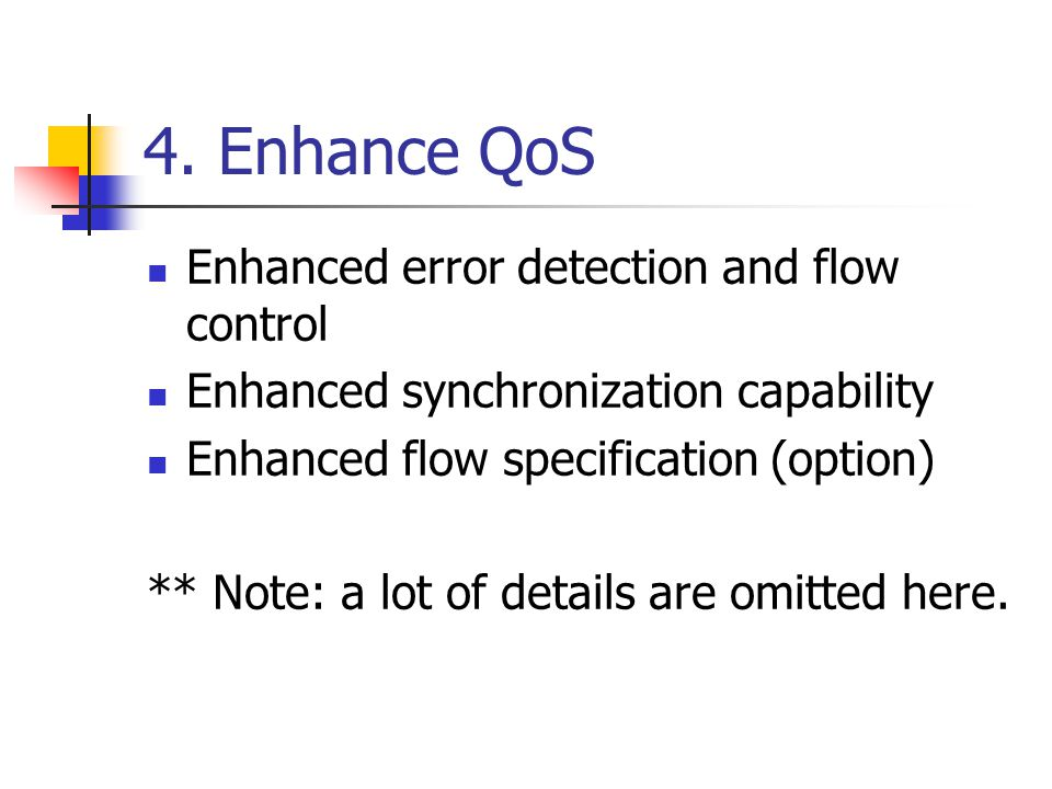 4. Enhance QoS Enhanced error detection and flow control Enhanced synchronization capability Enhanced flow specification (option) ** Note: a lot of de