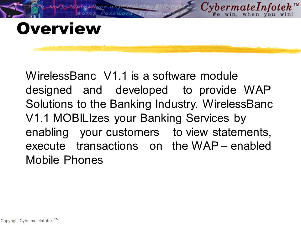 Copyright CybermateInfotek  Overview WirelessBanc V1.1 is a software module designed and developed to provide WAP Solutions to the Banking Industry.