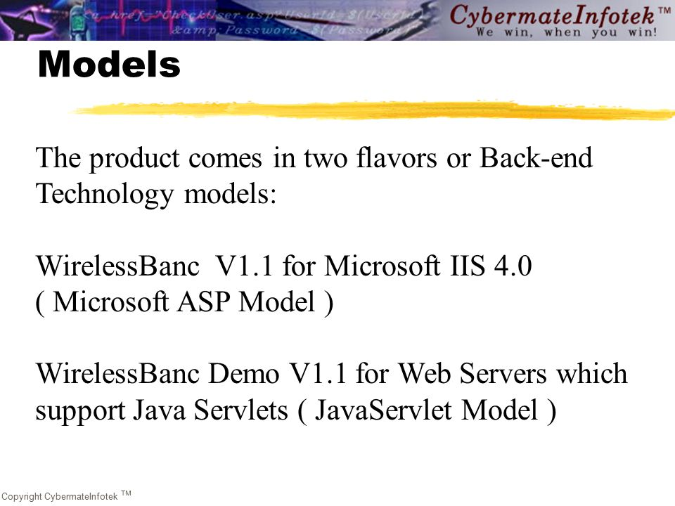 Copyright CybermateInfotek  Models The product comes in two flavors or Back-end Technology models: WirelessBanc V1.1 for Microsoft IIS 4.0 ( Microsoft ASP Model ) WirelessBanc Demo V1.1 for Web Servers which support Java Servlets ( JavaServlet Model )