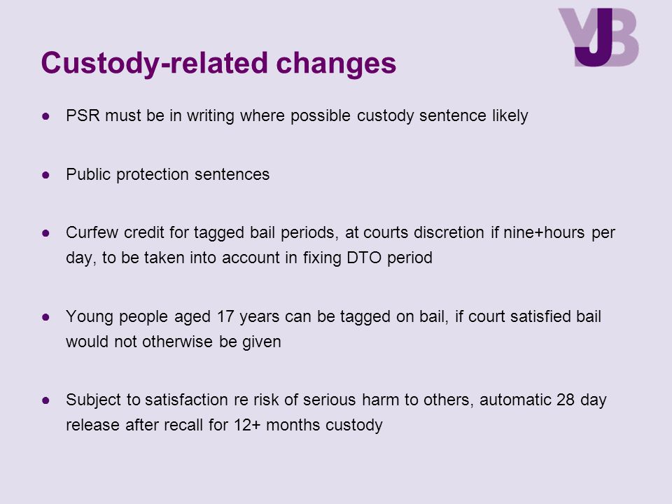 Custody-related changes ●PSR must be in writing where possible custody sentence likely ●Public protection sentences ●Curfew credit for tagged bail periods, at courts discretion if nine+hours per day, to be taken into account in fixing DTO period ●Young people aged 17 years can be tagged on bail, if court satisfied bail would not otherwise be given ●Subject to satisfaction re risk of serious harm to others, automatic 28 day release after recall for 12+ months custody