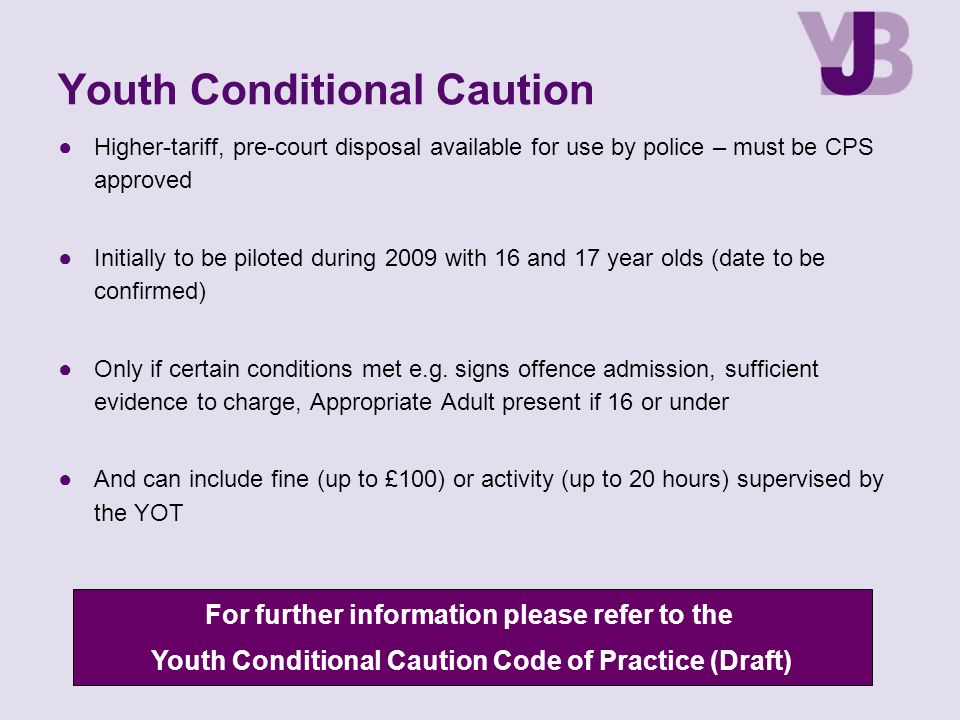 Youth Conditional Caution ●Higher-tariff, pre-court disposal available for use by police – must be CPS approved ●Initially to be piloted during 2009 w