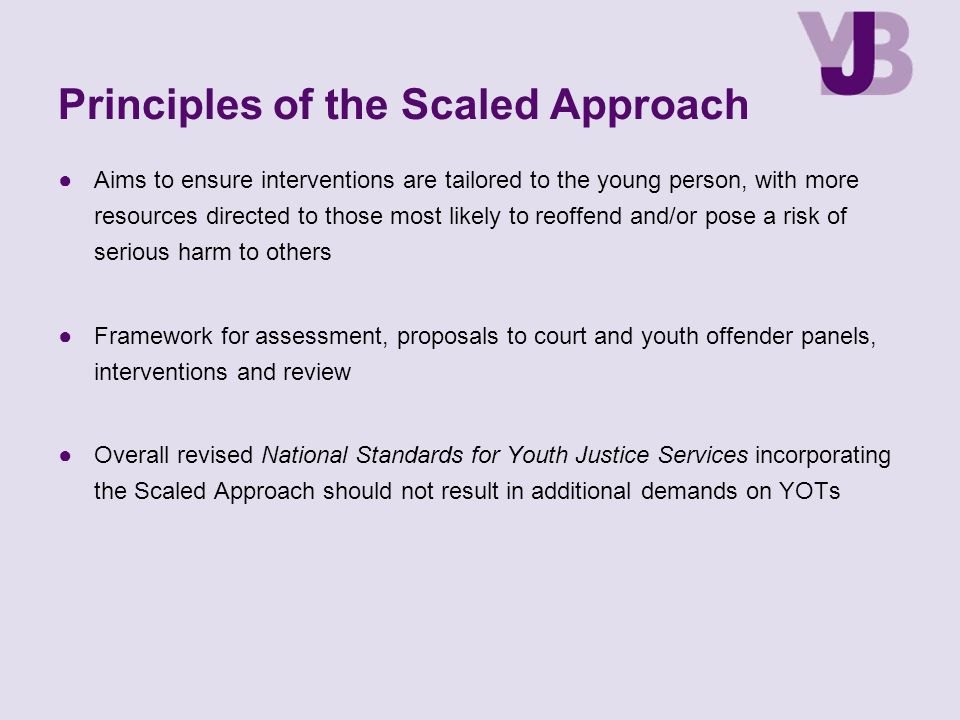 Principles of the Scaled Approach ●Aims to ensure interventions are tailored to the young person, with more resources directed to those most likely to reoffend and/or pose a risk of serious harm to others ●Framework for assessment, proposals to court and youth offender panels, interventions and review ●Overall revised National Standards for Youth Justice Services incorporating the Scaled Approach should not result in additional demands on YOTs