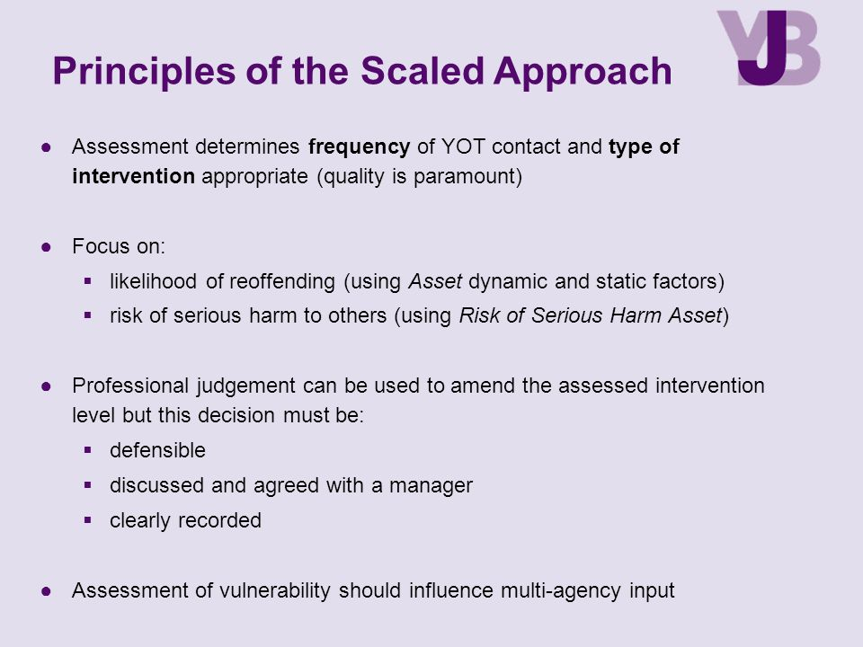 ●Assessment determines frequency of YOT contact and type of intervention appropriate (quality is paramount) ●Focus on:  likelihood of reoffending (us